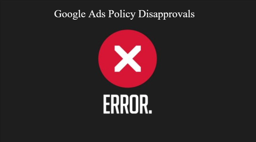 Ways to Troubleshoot Common Google Ads Policy Disapprovals
